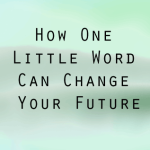 How One Little Word Can Change Your Future